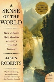 A Sense of the World - How a Blind Man Became History's Greatest Traveler ebook by Jason Roberts