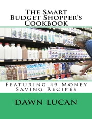 The Smart Budget Shopper's Cookbook: Featuring 49 Money Saving Recipes ebook by Dawn Lucan