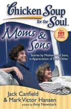Chicken Soup for the Soul: Moms & Sons - Stories by Mothers and Sons, in Appreciation of Each Other ebook by Jack Canfield, Mark Victor Hansen, Amy Newmark