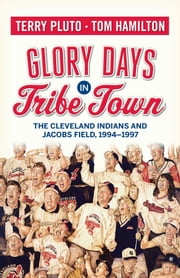 Glory Days in Tribe Town - The Cleveland Indians and Jacobs Field 1994–1997 ebook by Terry Pluto,Tom Hamilton