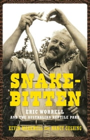 Snake-Bitten - Eric Worrell and the Australian Reptile Park ebook by Nancy Cushing,Kevin Markwell