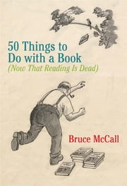50 Things to Do with a Book - (Now That Reading Is Dead) ebook by Bruce McCall
