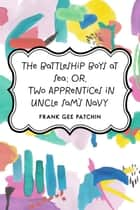 The Battleship Boys at Sea; Or, Two Apprentices in Uncle Sam's Navy ebook by Frank Gee Patchin