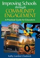 Improving Schools through Community Engagement - A Practical Guide for Educators ebook by Kathy Gardner Chadwick
