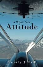 A Whole New Attitude ebook by Timothy J. Brill