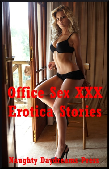 Office Sex XXX Erotica Stories: Five Explicit Office Sex Erotica Stories ebook by Naughty Daydreams Press