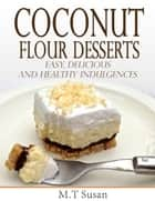 Coconut Flour Desserts Easy, Delicious and Healthy Indulgences ebook by M. T Susan