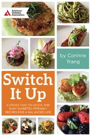 Switch It Up - A Fresh Take on Quick and Easy Diabetes-Friendly Recipes for a Balanced Life ebook by Corinne Trang