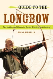 Guide to the Longbow - Tips, Advice, and History for Target Shooting and Hunting ebook by Brian J. Sorrells