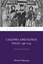Caliphs and Kings - Spain, 796-1031 ebook by Roger Collins