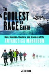 The Coolest Race on Earth: Mud, Madmen, Glaciers, and Grannies at the Antarctica Marathon ebook by Hanc, John