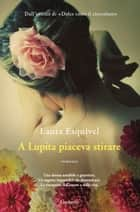 A Lupita piaceva stirare ebook by Laura Esquivel