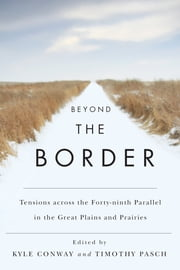 Beyond the Border - Tensions across the Forty-Ninth Parallel in the Great Plains and Prairies ebook by Kyle Conway,Timothy Pasch