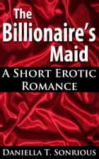 The Billionaire's Maid: A Short Erotic Romance (Sex, BBW, New Adult Romance, Billionaire, Erotica) ebook by Daniella T. Sonrious