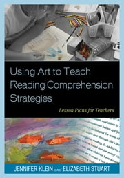 Using Art to Teach Reading Comprehension Strategies - Lesson Plans for Teachers ebook by Jennifer Klein,Elizabeth Stuart