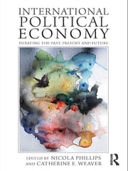 International Political Economy - Debating the Past, Present and Future ebook by Nicola Phillips,Catherine Weaver
