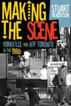 Making the Scene - Yorkville and Hip Toronto in the Sixties ebook by Stuart Henderson