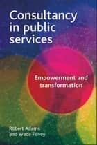 Consultancy in public services - Empowerment and transformation ebook by Tovey, Wade, Adams,...