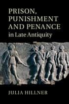 Prison, Punishment and Penance in Late Antiquity ebook by Julia Hillner