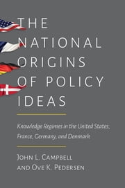 The National Origins of Policy Ideas - Knowledge Regimes in the United States, France, Germany, and Denmark ebook by John L. Campbell,Ove K. Pedersen
