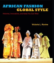 African Fashion, Global Style - Histories, Innovations, and Ideas You Can Wear ebook by Victoria L. Rovine