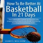 How to Be Better At Basketball in 21 days: The Ultimate Guide to Drastically Improving Your Basketball Shooting, Passing and Dribbling Skills audiobook by James Wilson