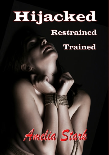 Hijacked, Restrained, Trained. (An Interracial BDSM Story) ebook by Amelia Stark