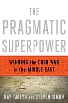 The Pragmatic Superpower: Winning the Cold War in the Middle East ebook by Ray Takeyh, Steven Simon