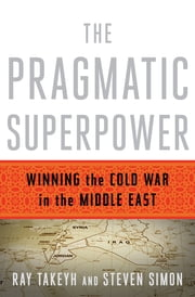 The Pragmatic Superpower: Winning the Cold War in the Middle East ebook by Ray Takeyh,Steven Simon