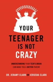 Your Teenager Is Not Crazy - Understanding Your Teen's Brain Can Make You a Better Parent ebook by Jerusha Clark,Dr. Jeramy Clark,Earl Henslin