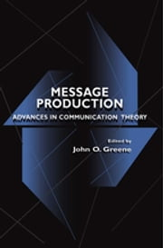 Message Production - Advances in Communication Theory ebook by John O. Greene
