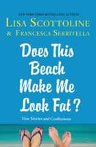 Does This Beach Make Me Look Fat? - True Stories and Confessions ebook by Lisa Scottoline, Francesca Serritella