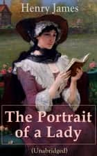 The Portrait of a Lady (Unabridged) - From the famous author of the realism movement, known for The Turn of The Screw, The Wings of the Dove, The American, The Bostonian, The Ambassadors, What Maisie Knew… ebook by Henry  James