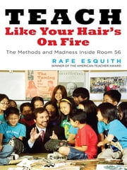 Teach Like Your Hair's on Fire - The Methods and Madness Inside Room 56 ebook by Rafe Esquith