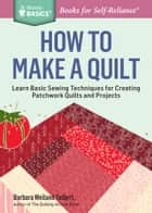 How to Make a Quilt - Learn Basic Sewing Techniques for Creating Patchwork Quilts and Projects. A Storey BASICS® Title ebook by Barbara Weiland Talbert
