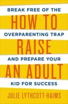 How to Raise an Adult ebook by Julie Lythcott-Haims