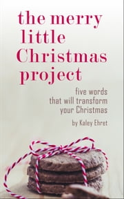 The Merry Little Christmas Project - Five Words that will Transform Your Christmas ebook by Kaley Ehret