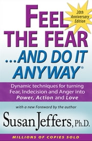 Feel the Fear and Do It Anyway®: Dynamic techniques for turning Fear, Indecision and Anger into Power, Action and Love ebook by Susan Jeffers, Ph.D.