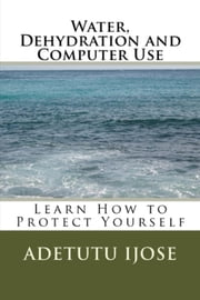 Water, Dehydration and Computer Use ebook by Adetutu Ijose
