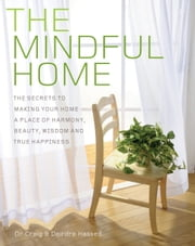 The Mindful Home - The secrets to making your home a place of harmony, beauty, wisdom and true happiness ebook by Dr Craig Hassed,Deirdre Hassed