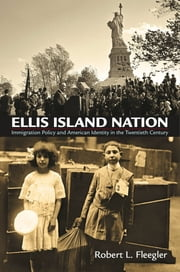Ellis Island Nation - Immigration Policy and American Identity in the Twentieth Century ebook by Robert L. Fleegler