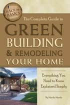 The Complete Guide to Green Building & Remodeling Your Home: Everything You Need to Know Explained Simply ebook by Martha Maeda
