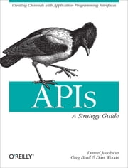 APIs: A Strategy Guide - Creating Channels with Application Programming Interfaces ebook by Daniel Jacobson, Greg Brail, Dan Woods