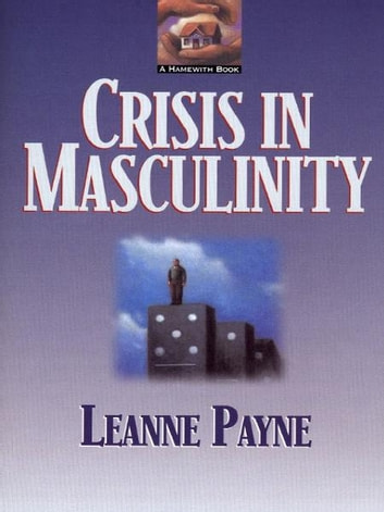Crisis in Masculinity ebook by Leanne Payne