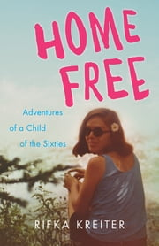 Home Free - Adventures of a Child of the Sixties ebook by Rifka Kreiter