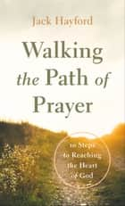 Walking the Path of Prayer - 10 Steps to Reaching the Heart of God ebook by Jack Hayford
