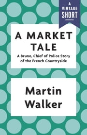 A Market Tale - A Bruno, Chief of Police Story of the French Countryside ebook by Martin Walker