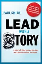 Lead with a Story - A Guide to Crafting Business Narratives That Captivate, Convince, and Inspire ebook by Paul Smith