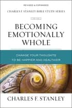 Becoming Emotionally Whole - Change Your Thoughts to Be Happier and Healthier ebook by Charles F. Stanley