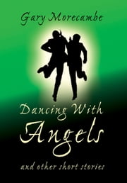 Dancing With Angels - and Other Short Stories ebook by Gary Morecambe